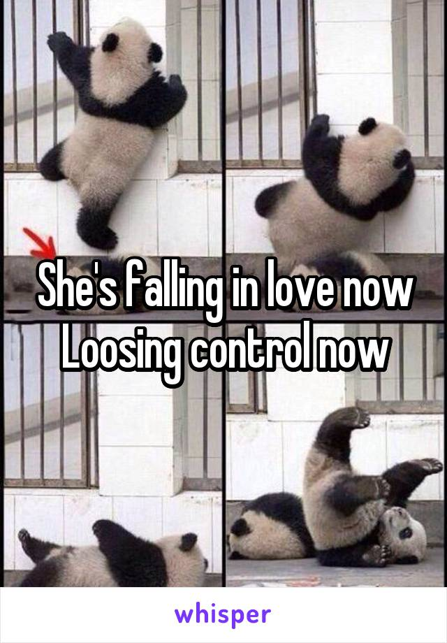 She's falling in love now Loosing control now