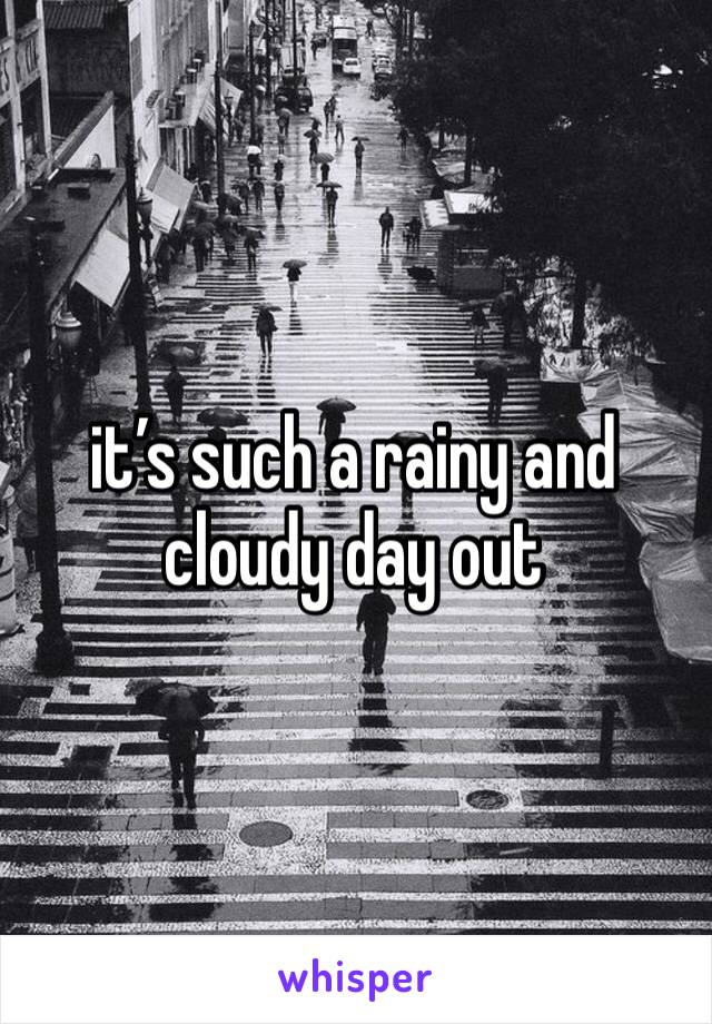it's such a rainy and cloudy day out