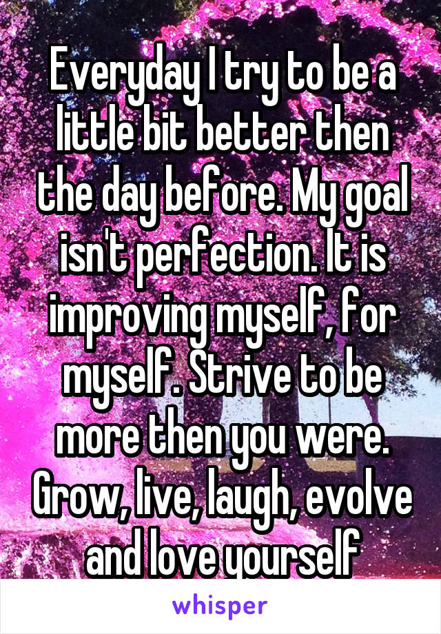 Everyday I try to be a little bit better then the day before. My goal isn't perfection. It is improving myself, for myself. Strive to be more then you were. Grow, live, laugh, evolve and love yourself
