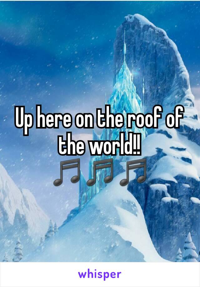 Up here on the roof of the world!!♬♬♬