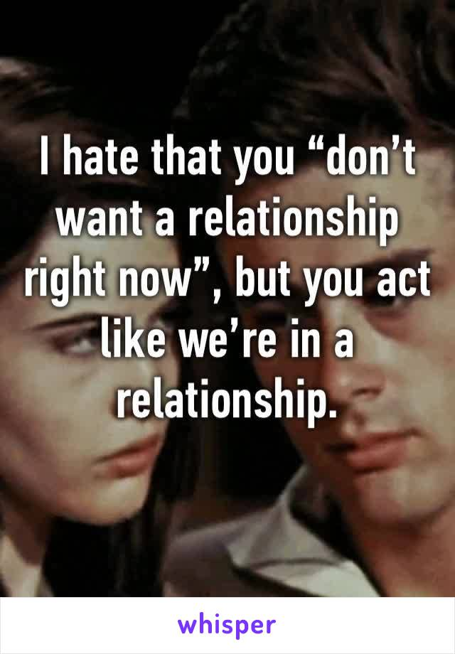 """I hate that you """"don't want a relationship right now"""", but you act like we're in a relationship."""