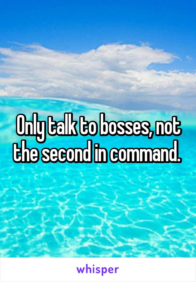Only talk to bosses, not the second in command.