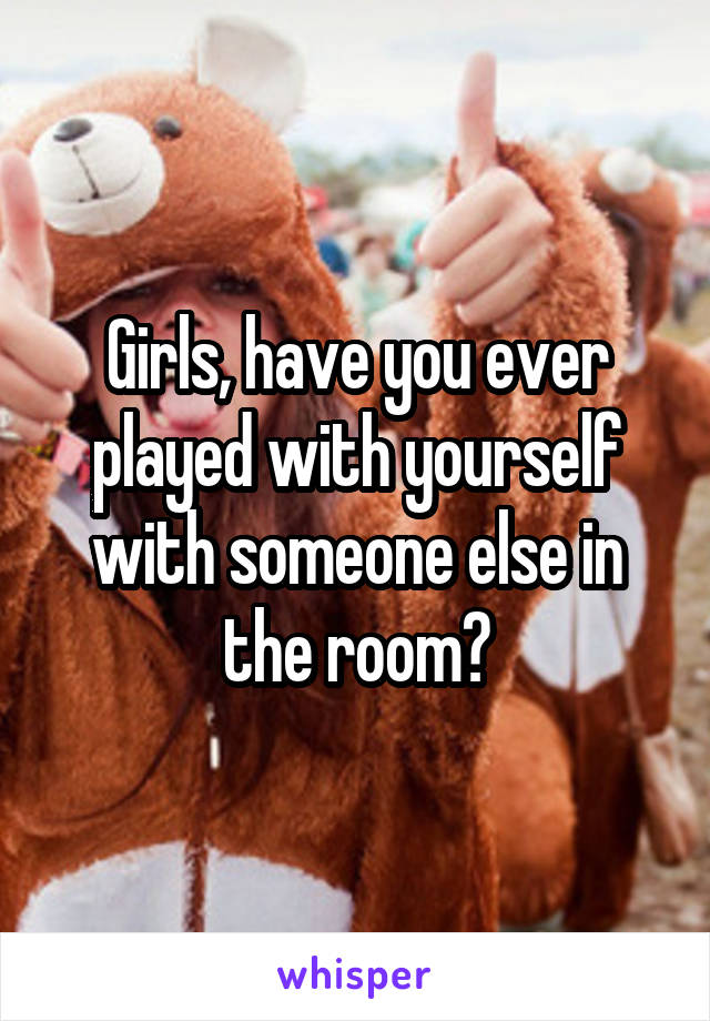 Girls, have you ever played with yourself with someone else in the room?