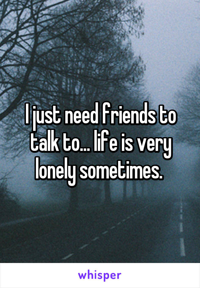 I just need friends to talk to... life is very lonely sometimes.