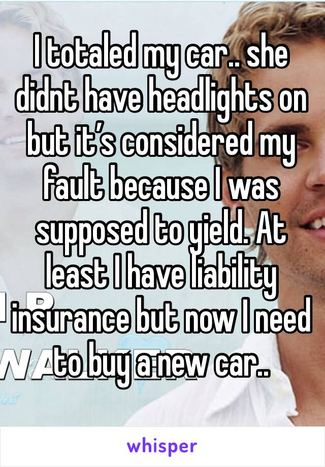 I totaled my car.. she didnt have headlights on but it's considered my fault because I was supposed to yield. At least I have liability insurance but now I need to buy a new car..