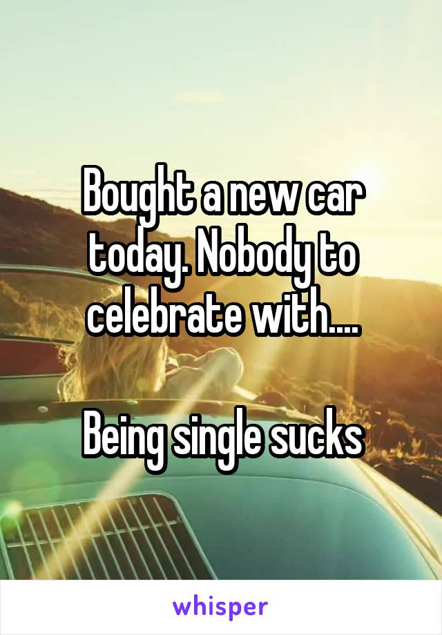 Bought a new car today. Nobody to celebrate with....  Being single sucks