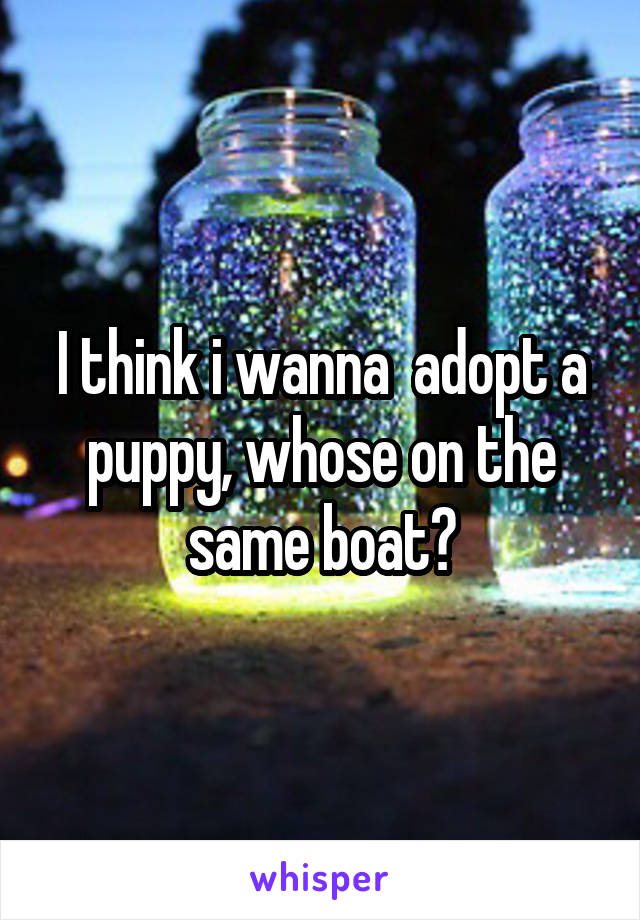 I think i wanna  adopt a puppy, whose on the same boat?