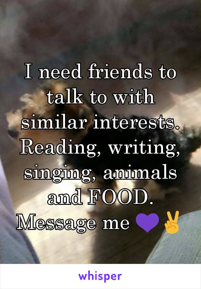 I need friends to talk to with similar interests. Reading, writing, singing, animals and FOOD. Message me 💜✌