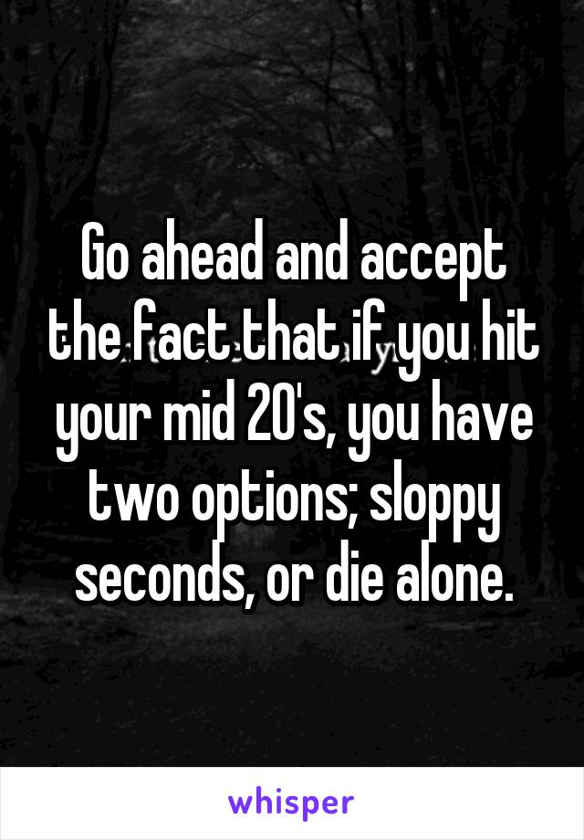 Go ahead and accept the fact that if you hit your mid 20's, you have two options; sloppy seconds, or die alone.
