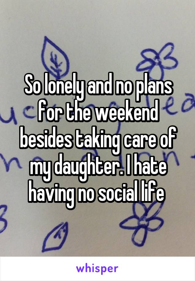 So lonely and no plans for the weekend besides taking care of my daughter. I hate having no social life