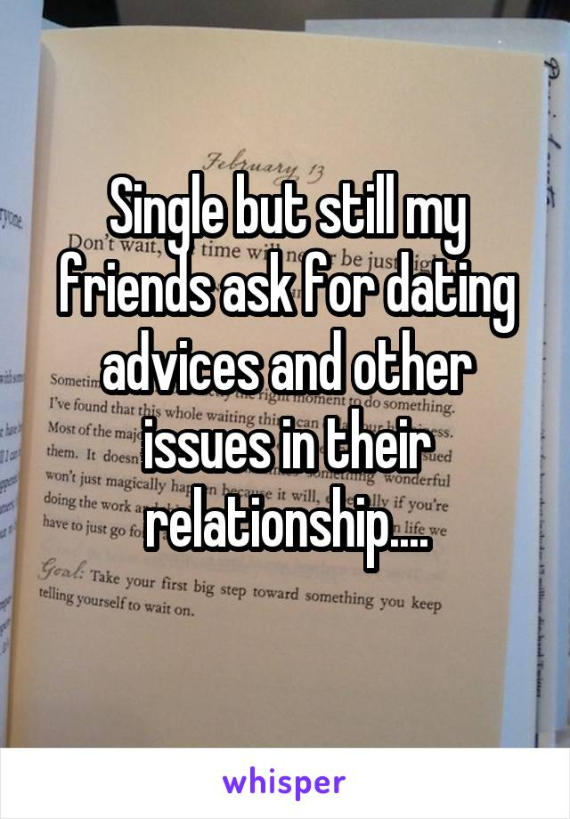 Single but still my friends ask for dating advices and other issues in their relationship....