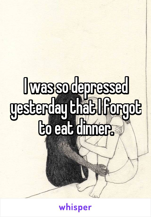I was so depressed yesterday that I forgot to eat dinner.