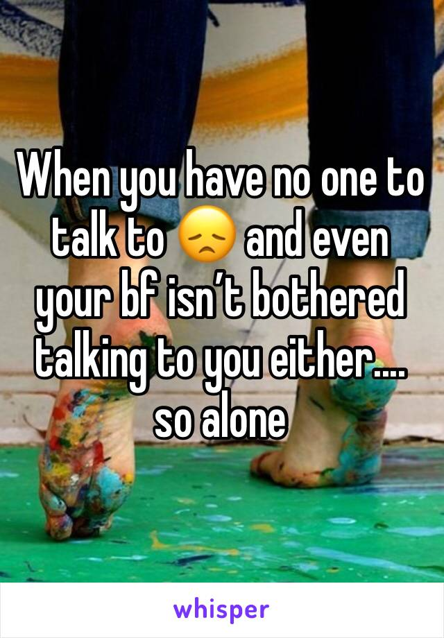When you have no one to talk to 😞 and even your bf isn't bothered talking to you either.... so alone