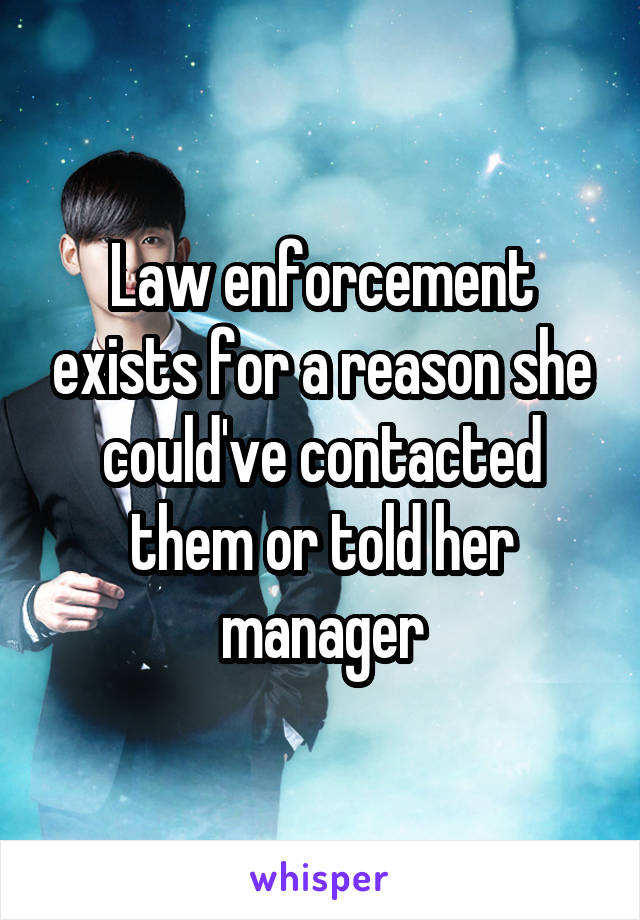 Law enforcement exists for a reason she could've contacted them or told her manager