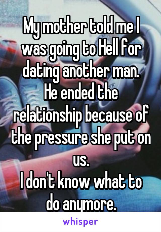 My mother told me I was going to Hell for dating another man. He ended the relationship because of the pressure she put on us. I don't know what to do anymore.
