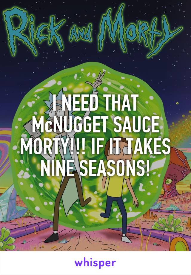 I NEED THAT McNUGGET SAUCE MORTY!!! IF IT TAKES NINE SEASONS!
