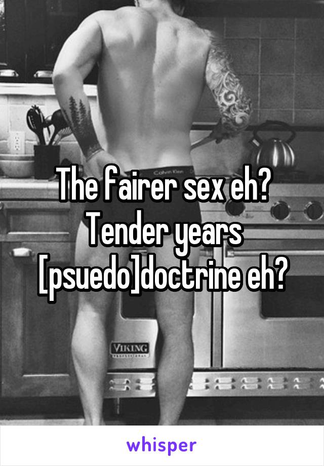 The fairer sex eh? Tender years [psuedo]doctrine eh?