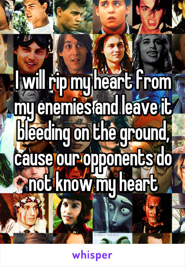 I will rip my heart from my enemies and leave it bleeding on the ground, cause our opponents do not know my heart