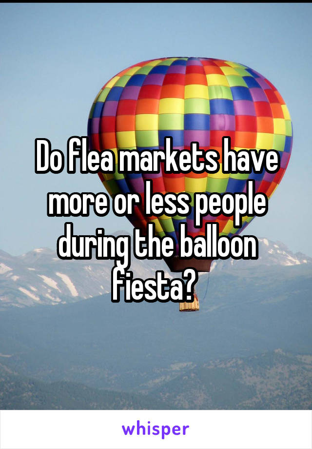 Do flea markets have more or less people during the balloon fiesta?