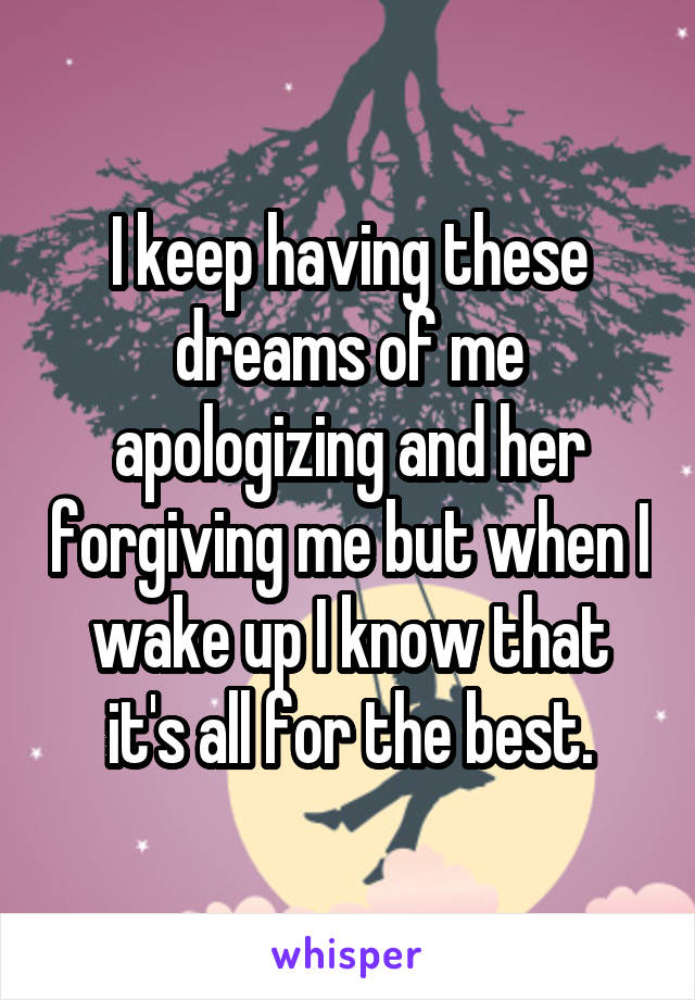 I keep having these dreams of me apologizing and her forgiving me but when I wake up I know that it's all for the best.