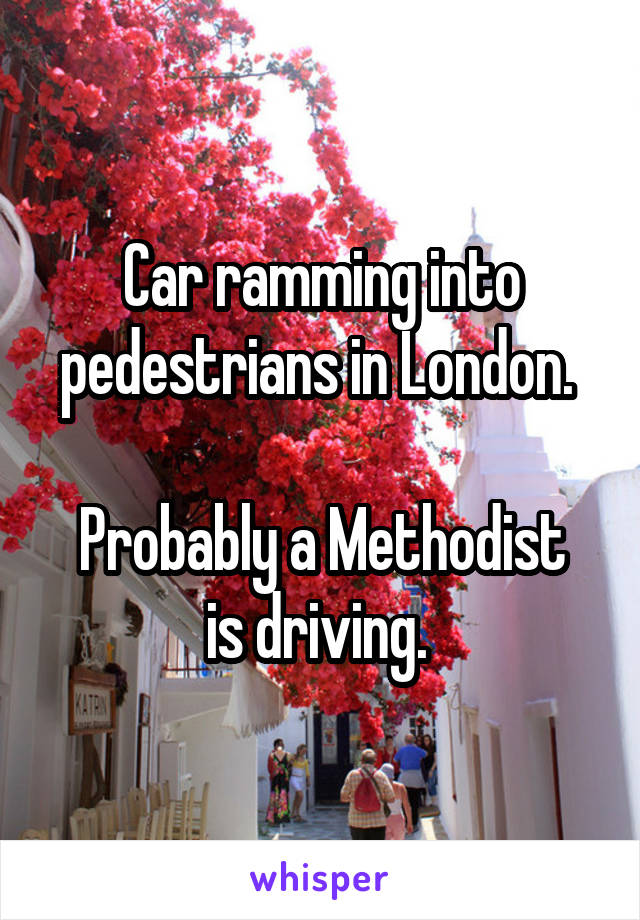 Car ramming into pedestrians in London.   Probably a Methodist is driving.