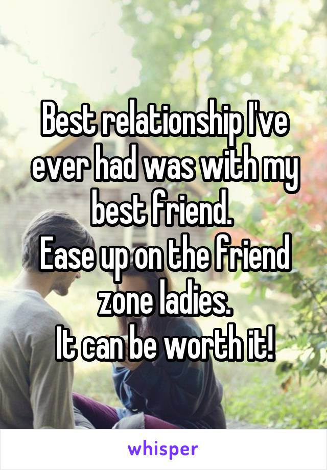 Best relationship I've ever had was with my best friend.  Ease up on the friend zone ladies. It can be worth it!