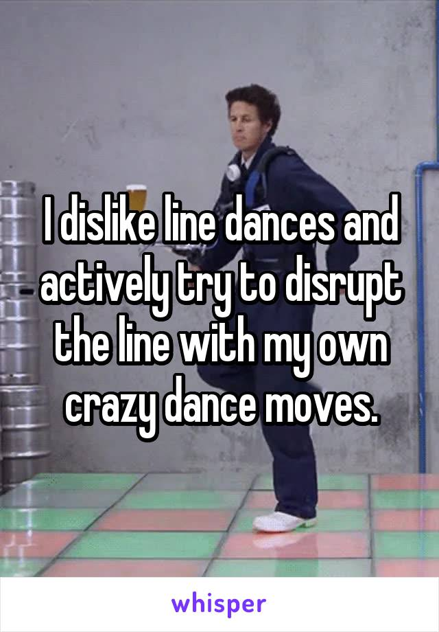 I dislike line dances and actively try to disrupt the line with my own crazy dance moves.