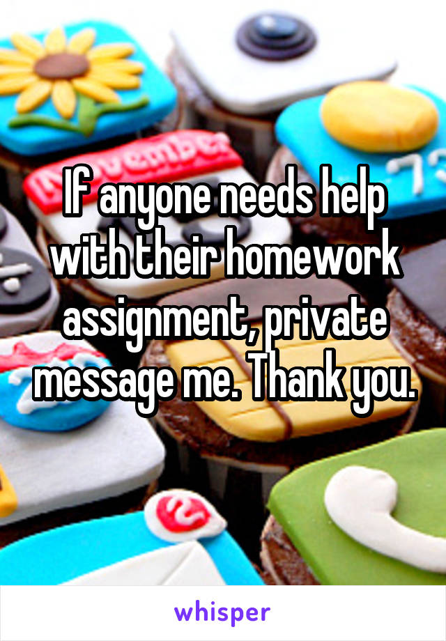 If anyone needs help with their homework assignment, private message me. Thank you.