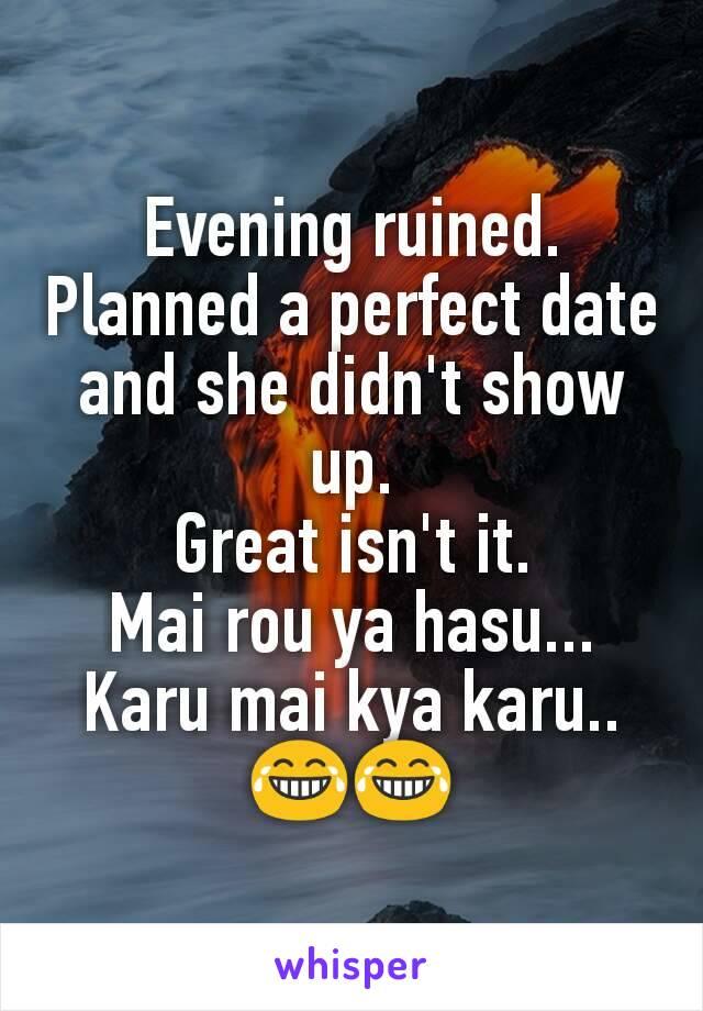 Evening ruined. Planned a perfect date and she didn't show up. Great isn't it. Mai rou ya hasu... Karu mai kya karu..😂😂