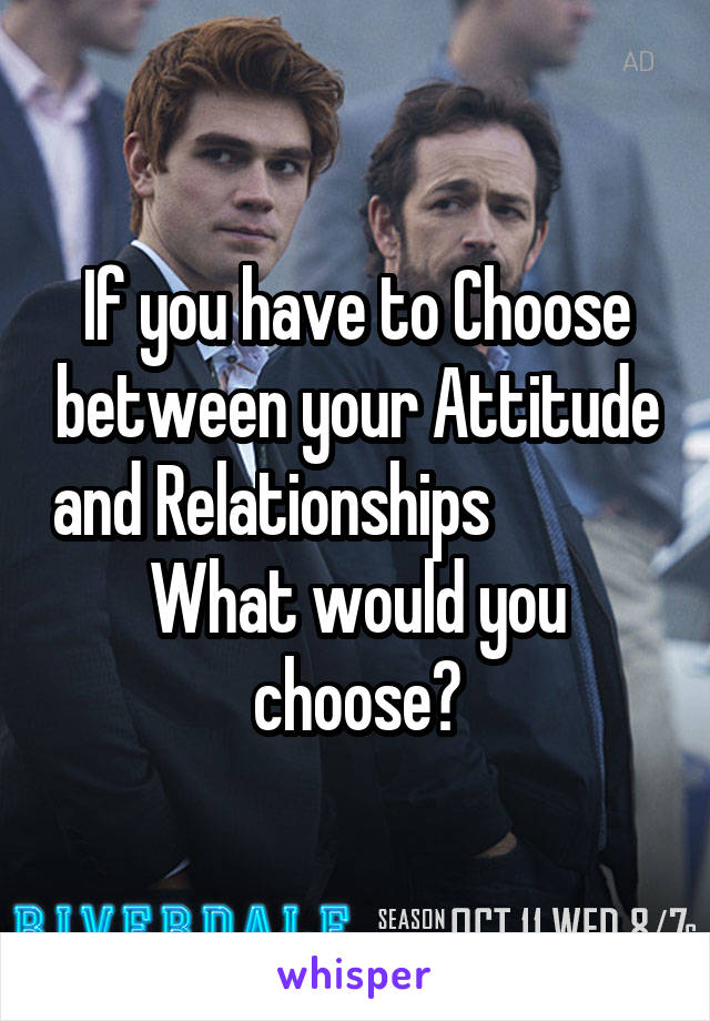 If you have to Choose between your Attitude and Relationships              What would you choose?