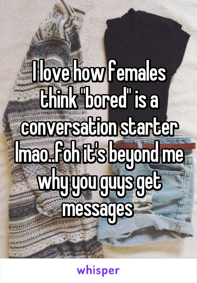 "I love how females think ""bored"" is a conversation starter lmao..foh it's beyond me why you guys get messages"
