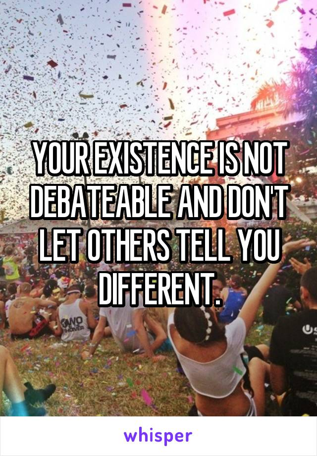 YOUR EXISTENCE IS NOT DEBATEABLE AND DON'T LET OTHERS TELL YOU DIFFERENT.