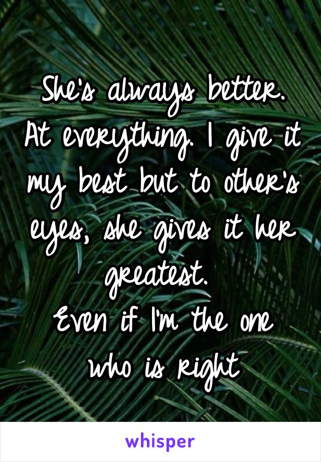 She's always better. At everything. I give it my best but to other's eyes, she gives it her greatest.  Even if I'm the one who is right