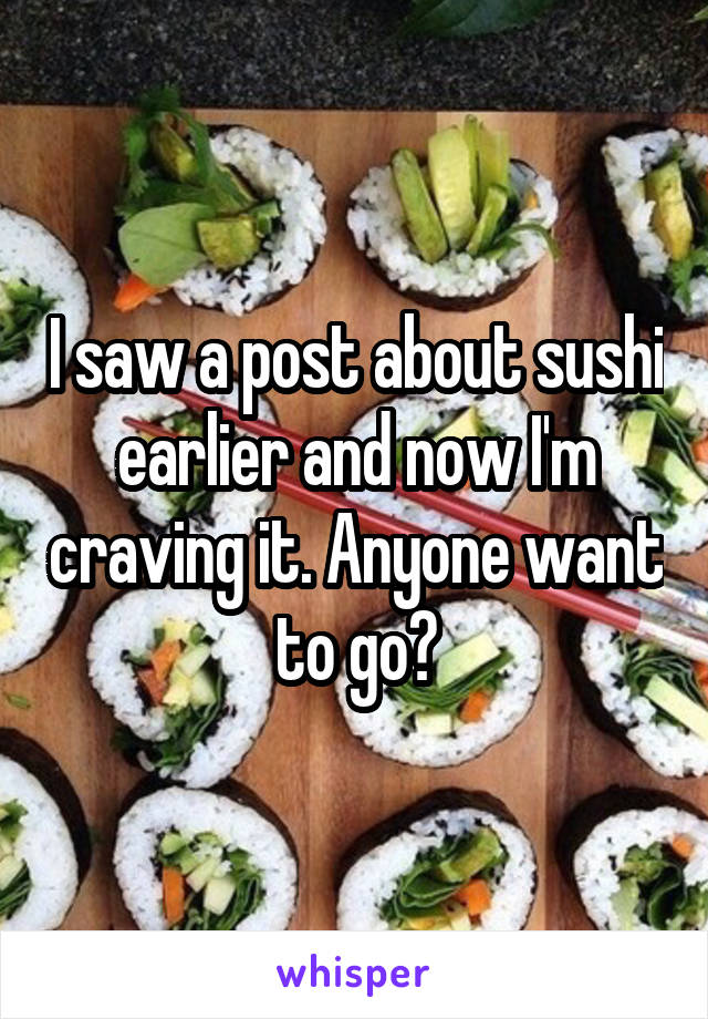 I saw a post about sushi earlier and now I'm craving it. Anyone want to go?