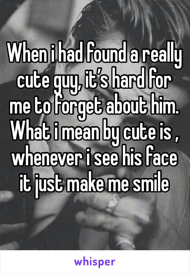 When i had found a really cute guy, it's hard for me to forget about him. What i mean by cute is , whenever i see his face it just make me smile