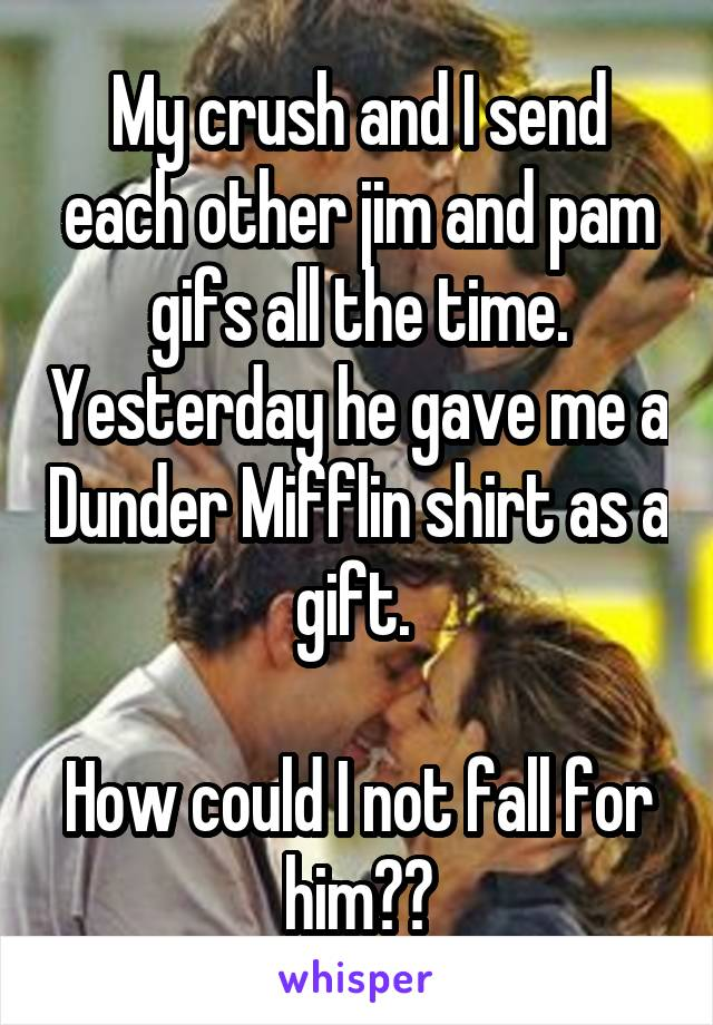 My crush and I send each other jim and pam gifs all the time. Yesterday he gave me a Dunder Mifflin shirt as a gift.   How could I not fall for him??