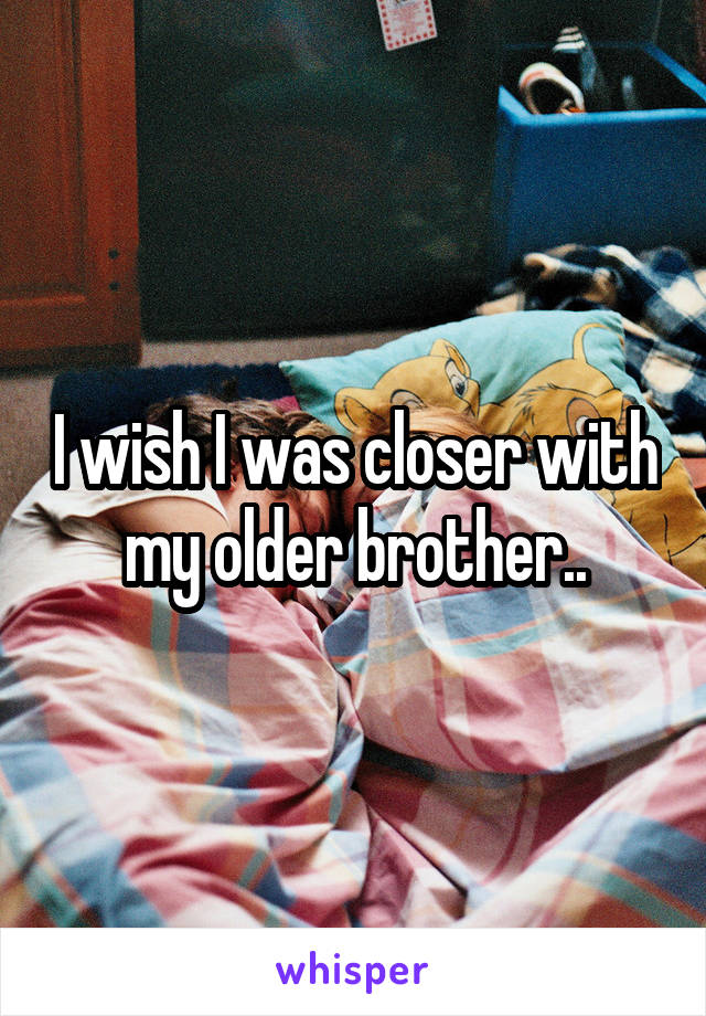 I wish I was closer with my older brother..