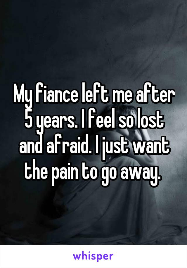 My fiance left me after 5 years. I feel so lost and afraid. I just want the pain to go away.
