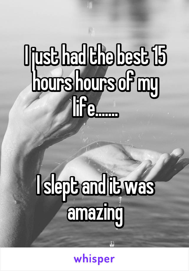 I just had the best 15 hours hours of my life.......   I slept and it was amazing