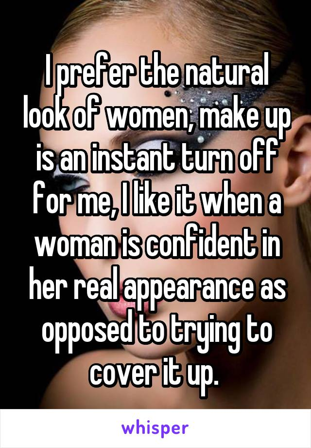 I prefer the natural look of women, make up is an instant turn off for me, I like it when a woman is confident in her real appearance as opposed to trying to cover it up.