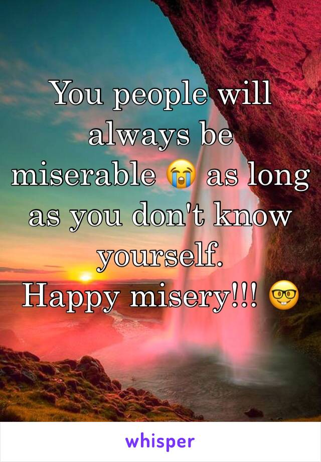 You people will always be  miserable 😭 as long as you don't know yourself.  Happy misery!!! 🤓