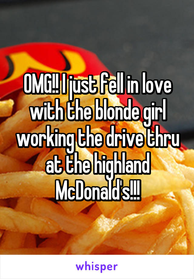 OMG!! I just fell in love with the blonde girl working the drive thru at the highland McDonald's!!!