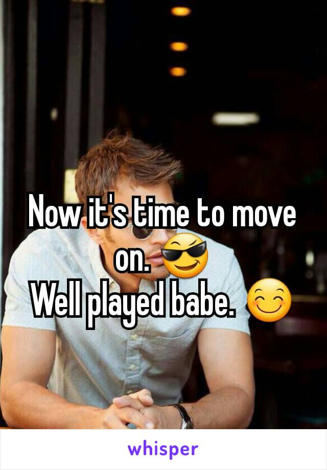 Now it's time to move on. 😎 Well played babe. 😊