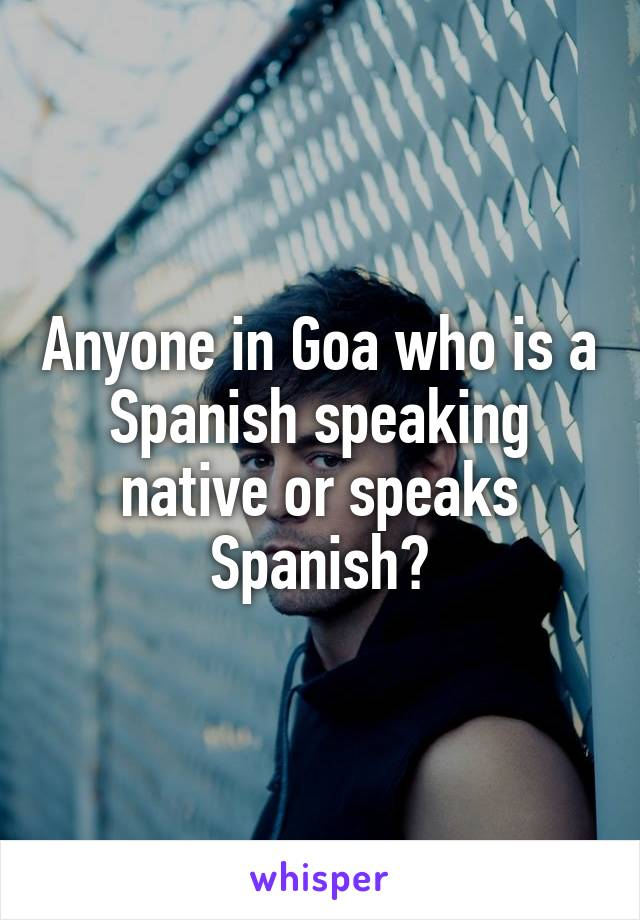 Anyone in Goa who is a Spanish speaking native or speaks Spanish?