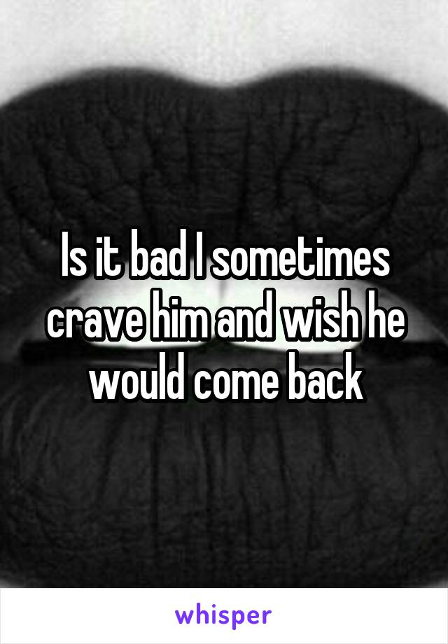 Is it bad I sometimes crave him and wish he would come back