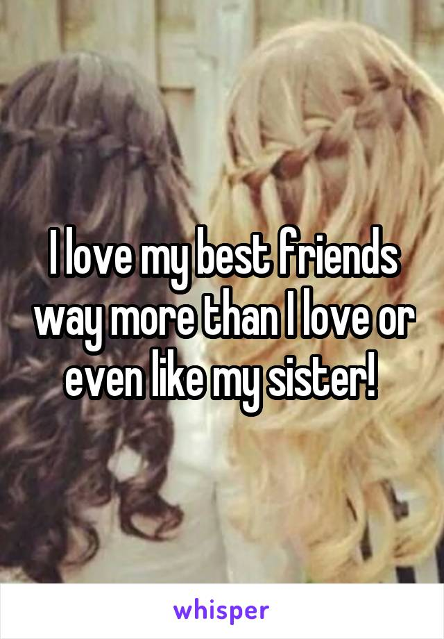 I love my best friends way more than I love or even like my sister!