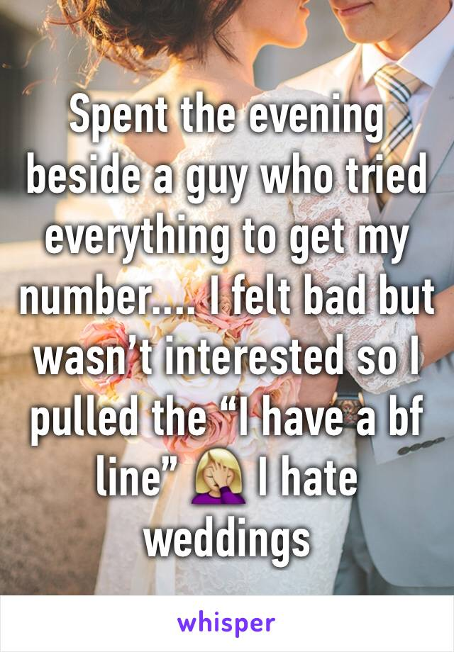 "Spent the evening beside a guy who tried everything to get my number.... I felt bad but wasn't interested so I pulled the ""I have a bf line"" 🤦🏼‍♀️ I hate weddings"