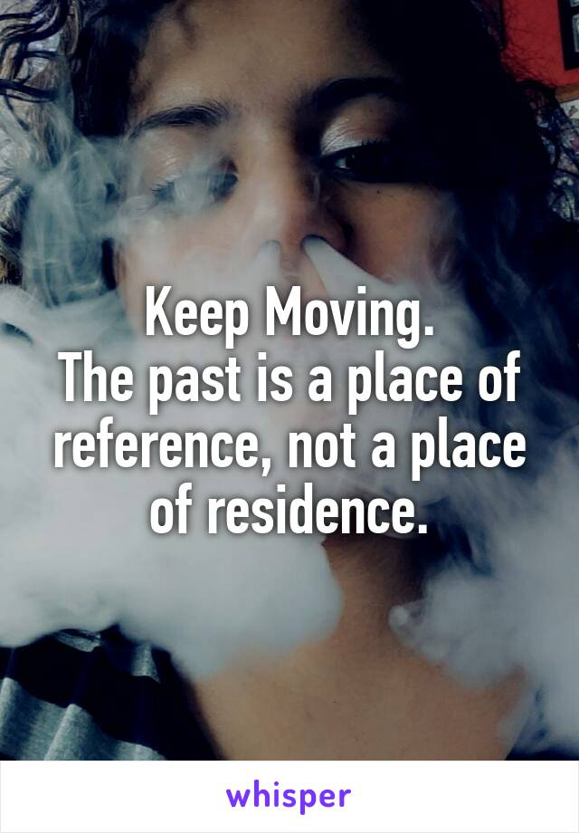 Keep Moving. The past is a place of reference, not a place of residence.