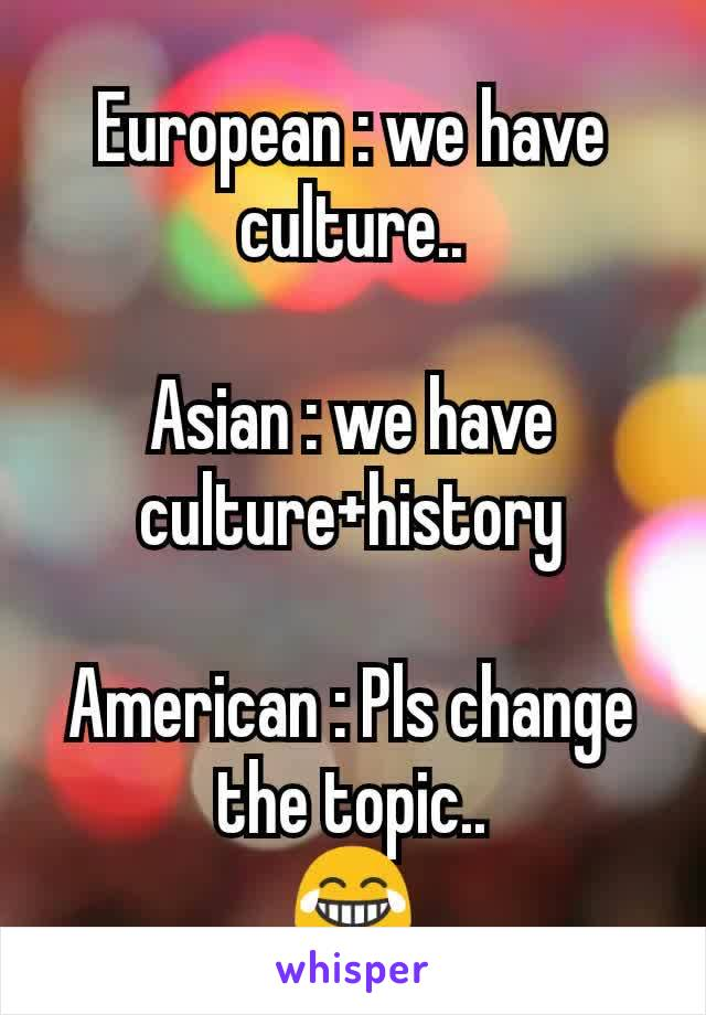 European : we have culture..  Asian : we have culture+history  American : Pls change the topic.. 😂