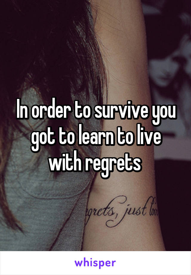 In order to survive you got to learn to live with regrets